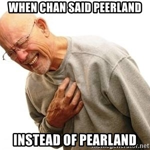 Old Man Heart Attack - when chan said peerland instead of pearland