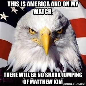 American Pride Eagle - This is America and on my watch, There will be no shark jumping of Matthew Kim