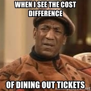 Confused Bill Cosby  - When i see the cost difference of dining out tickets