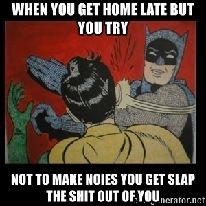 Batman Slappp - when you get home late but you try  not to make noies you get slap the shit out of you