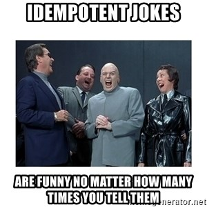 Dr. Evil Laughing - Idempotent Jokes are funny no matter how many times you tell them