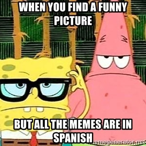 Serious Spongebob - When you find a funny picture But all the memes are in spanish