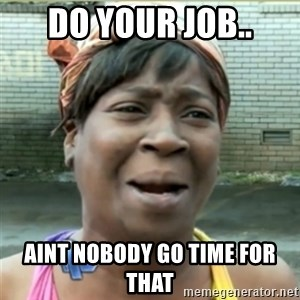 Ain't Nobody got time fo that - Do your job.. Aint nobody go time for that