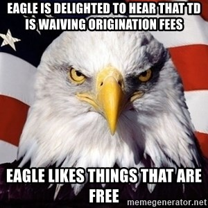 American Pride Eagle - EAGLE IS DELIGHTED TO HEAR THAT TD IS WAIVING ORIGINATION FEES EAGLE LIKES THINGS THAT ARE FREE