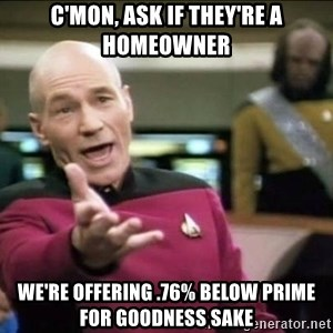 Why the fuck - C'MON, ASK IF THEY'RE A HOMEOWNER WE'RE OFFERING .76% BELOW PRIME FOR GOODNESS SAKE