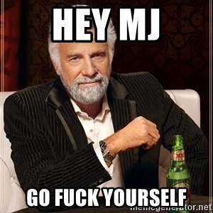 The Most Interesting Man In The World - HEY MJ GO FUCK YOURSELF