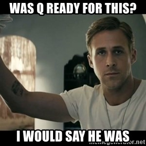 ryan gosling hey girl - Was Q ready for this? I would say he was