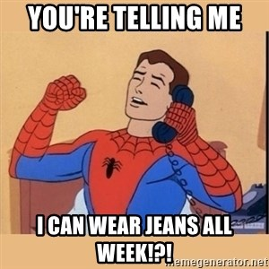 aww yiss - You're telling me  I can wear jeans all week!?!