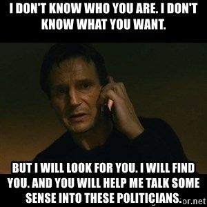 liam neeson taken - I don't know who you are. I don't know what you want. But I will look for you. I will find you. And you will help me talk some sense into these politicians.