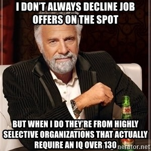 The Most Interesting Man In The World - I don't always decline Job offers on the spot But when i do they're from highly selective organizations that actually require an IQ over 130