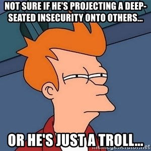 Futurama Fry - Not sure if he's projecting a deep-seated insecurity onto others...  Or he's just a troll...
