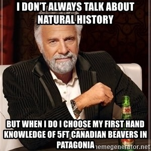 The Most Interesting Man In The World - I don't always talk about natural history But when I do I choose my first hand knowledge of 5ft Canadian beavers in patagonia