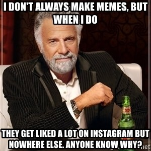 The Most Interesting Man In The World - I don't always make memes, but when I do they get liked a lot on instagram but nowhere else. anyone know why?