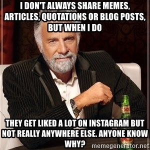 The Most Interesting Man In The World - I don't always share memes, articles, quotations or blog posts, but when I do they get liked a lot on instagram but not really anywhere else. anyone know why?