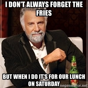 The Most Interesting Man In The World - I DON'T ALWAYS FORGET THE FRIES BUT WHEN I DO IT'S FOR OUR LUNCH ON SATURDAY
