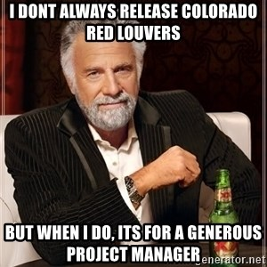 The Most Interesting Man In The World - I dont always release colorado red louvers but when I do, its for a generous Project manager