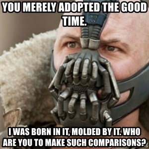 Bane - You merely adopted the good time.  I was born in it, molded by it. Who are you to make such comparisons?