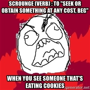 "Rage FU - Scrounge (Verb) : To ""seek or obtain something at any cost, beg"" When you see someone that's eating cookies"