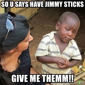 Skeptical 3rd World Kid - So u says have jimmy sticks GIVE ME THemm!!