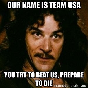 You keep using that word, I don't think it means what you think it means - Our name is team USA You try to beat us, prepare to die