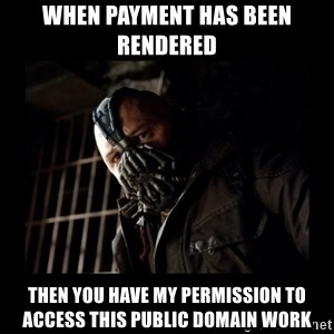 Bane Meme - when payment has been rendered  then you have my permission to access this public domain work