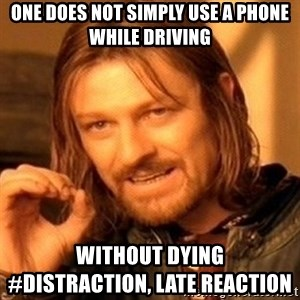 One Does Not Simply - One does not simply use a phone while driving without dying                               #Distraction, Late Reaction