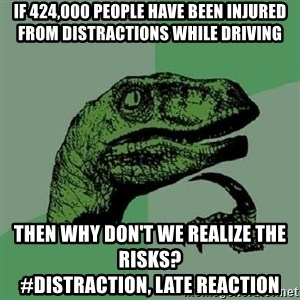 Philosoraptor - If 424,000 people have been injured from distractions while driving then why don't we realize the risks?                              #Distraction, Late reaction