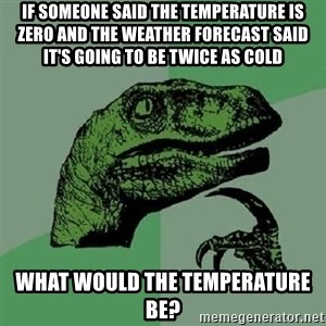 Philosoraptor - if someone said the temperature is zero and the weather forecast said it's going to be twice as cold what would the temperature be?