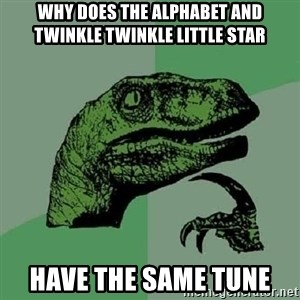 Philosoraptor - why does the Alphabet and twinkle twinkle little star have the sAME TUNE