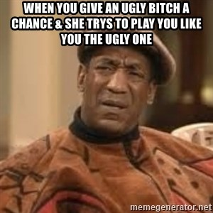 Confused Bill Cosby  - When you give an ugly bitch a chance & she trys to play you like you the ugly one