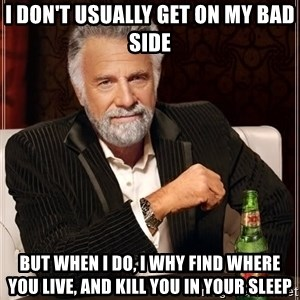 The Most Interesting Man In The World - I don't usually get on my bad side but when I do, I why find where you live, and kill you in your sleep