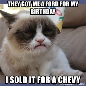Birthday Grumpy Cat - they got me a ford for my birthday i sold it for a chevy