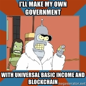 Blackjack and hookers bender - I'll make my own government With universal basic income and blockchain