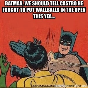 batman slap robin - Batman, we should tell Castro he forgot to put wallballs in the Open this yea...