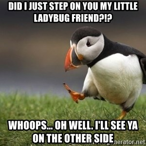 Unpopular Opinion Puffin - Did I just step on you my little ladybug friend?!? Whoops... Oh well. I'll see ya on the other side
