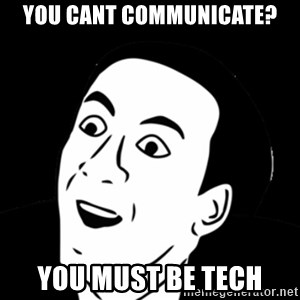 you don't say meme - You cant communicate? You must be tech