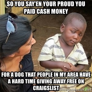 Skeptical 3rd World Kid - So you say'en Your proud you paid cash money For a dog that people in my area have a hard time giving away free on Craigslist