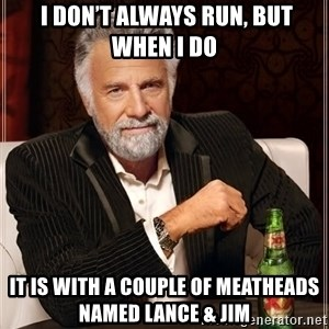 The Most Interesting Man In The World - I don't always run, but when I do It is with a couple of Meatheads named Lance & Jim