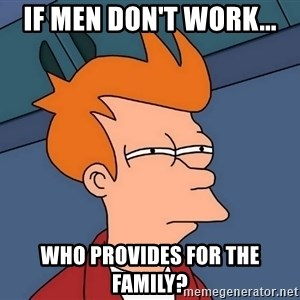 Futurama Fry - If men don't work... Who provides for the family?