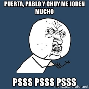 Y U No - Puerta, Pablo y Chuy me joden mucho Psss psss psss