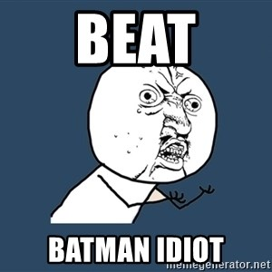 Y U No - Beat BATMAN Idiot