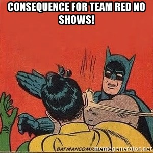batman slap robin - Consequence for Team Red no shows!
