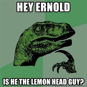 Philosoraptor - Hey Ernold Is he the lemon head guy?