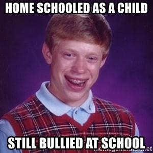 Bad Luck Brian - Home Schooled As A Child Still Bullied At School