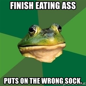 Foul Bachelor Frog - Finish eating ass Puts on the wrong sock.