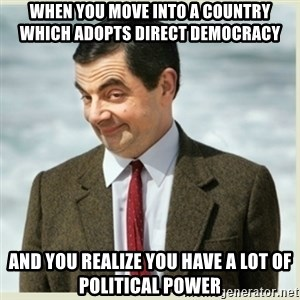 MR bean - when you move into a country which adopts direct democracy and you realize you have a lot of political power