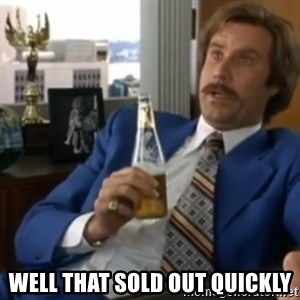 well that escalated quickly  - Well that sold out quickly