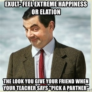 """MR bean - Exult- feel extreme happiness or elation the look you give your friend when your teacher says """"pick a partner"""""""