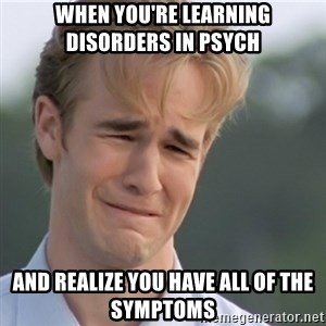 Dawson's Creek - When you're learning disorders in psych and realize you have all of the symptoms