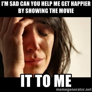 First World Problems - I'm sad can you help me get happier by showing the movie IT to me